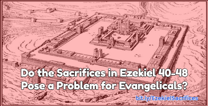 Do the Sacrifices in Ezekiel 40-48 Pose a Problem for Evangelicals?